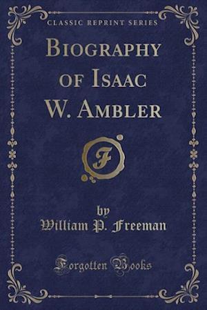 Biography of Isaac W. Ambler (Classic Reprint) af William P. Freeman
