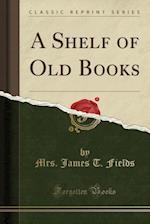 A Shelf of Old Books (Classic Reprint)