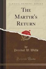 The Martyr's Return (Classic Reprint)