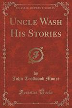 Uncle Wash His Stories (Classic Reprint)