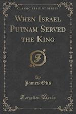 When Israel Putnam Served the King (Classic Reprint)