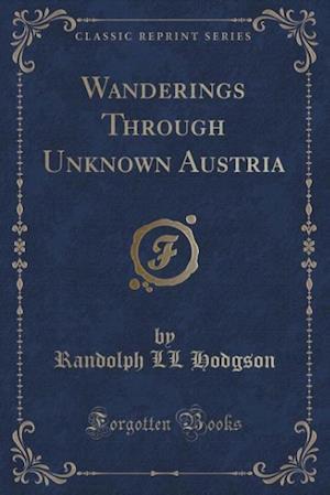 Wanderings Through Unknown Austria (Classic Reprint) af Randolph LL Hodgson