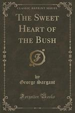 The Sweet Heart of the Bush (Classic Reprint) af George Sargant