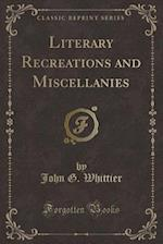Literary Recreations and Miscellanies (Classic Reprint) af John G. Whittier
