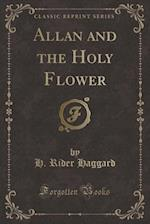 Allan and the Holy Flower (Classic Reprint)