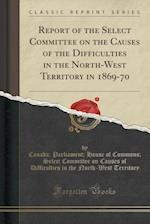 Report of the Select Committee on the Causes of the Difficulties in the North-West Territory in 1869-70 (Classic Reprint)