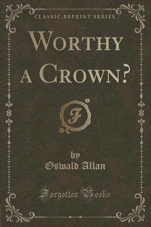Worthy a Crown? (Classic Reprint) af Oswald Allan
