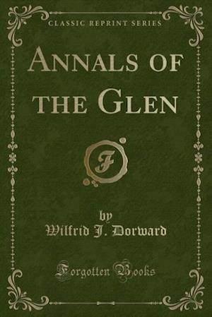 Annals of the Glen (Classic Reprint) af Wilfrid J. Dorward