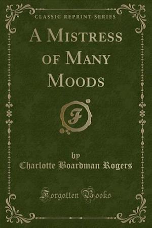 A Mistress of Many Moods (Classic Reprint) af Charlotte Boardman Rogers