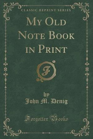 My Old Note Book in Print (Classic Reprint) af John M. Denig
