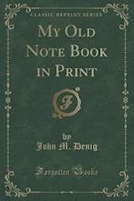 My Old Note Book in Print (Classic Reprint) af John M. Denig