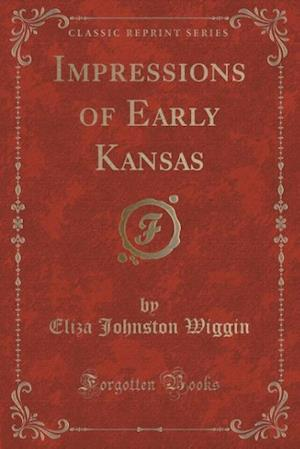 Impressions of Early Kansas (Classic Reprint) af Eliza Johnston Wiggin