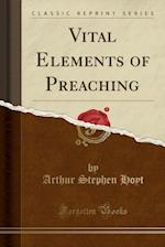 Vital Elements of Preaching (Classic Reprint)
