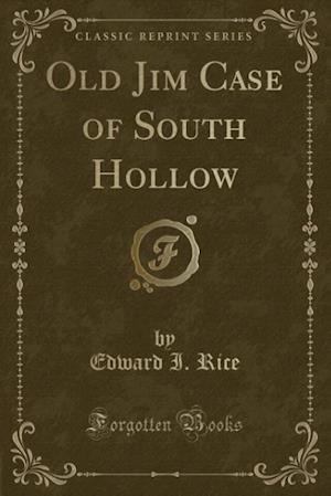 Old Jim Case of South Hollow (Classic Reprint) af Edward I. Rice