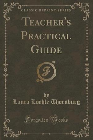 Teacher's Practical Guide (Classic Reprint) af Laura Loehle Thornburg