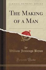 The Making of a Man (Classic Reprint)