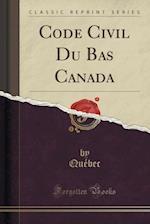 Code Civil Du Bas Canada (Classic Reprint)
