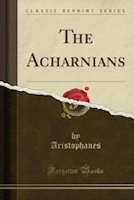The Acharnians (Classic Reprint)