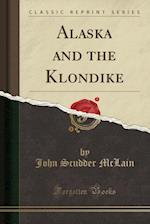 Alaska and the Klondike (Classic Reprint)