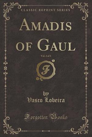Amadis of Gaul, Vol. 2 of 3 (Classic Reprint) af Vasco Lobeira