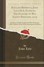 English Reprints, John Lyly M.A, Euphues; The Anatomy of Wit, Editio Princeps, 1579, Vol. 1