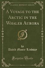 A Voyage to the Arctic in the Whaler Aurora (Classic Reprint)