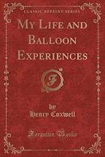 My Life and Balloon Experiences (Classic Reprint)