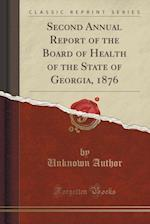 Second Annual Report of the Board of Health of the State of Georgia, 1876 (Classic Reprint)