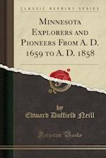Minnesota Explorers and Pioneers from A. D. 1659 to A. D. 1858 (Classic Reprint)