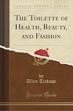 The Toilette of Health, Beauty, and Fashion (Classic Reprint)