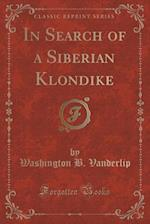 In Search of a Siberian Klondike (Classic Reprint)