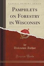Pamphlets on Forestry in Wisconsin (Classic Reprint)