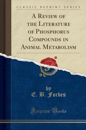 A Review of the Literature of Phosphorus Compounds in Animal Metabolism (Classic Reprint) af E. B. Forbes