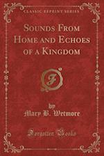 Sounds from Home and Echoes of a Kingdom (Classic Reprint) af Mary B. Wetmore