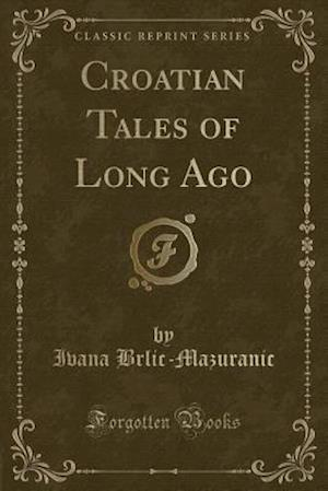 Croatian Tales of Long Ago (Classic Reprint) af IV Brlic-Mazuranic