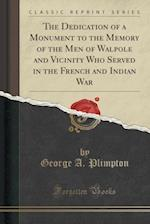The Dedication of a Monument to the Memory of the Men of Walpole and Vicinity Who Served in the French and Indian War (Classic Reprint)