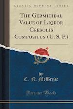 The Germicidal Value of Liquor Cresolis Compositus (U. S. P.) (Classic Reprint)