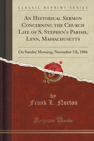 An Historical Sermon Concerning the Church Life of S. Stephen's Parish, Lynn, Massachusetts af Frank L. Norton