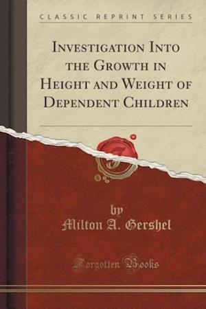 Investigation Into the Growth in Height and Weight of Dependent Children (Classic Reprint) af Milton A. Gershel