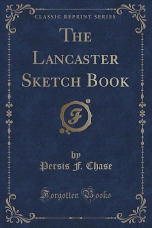 The Lancaster Sketch Book (Classic Reprint) af Persis F. Chase