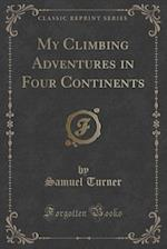 My Climbing Adventures in Four Continents (Classic Reprint)