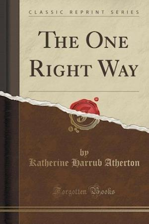 The One Right Way (Classic Reprint) af Katherine Harrub Atherton