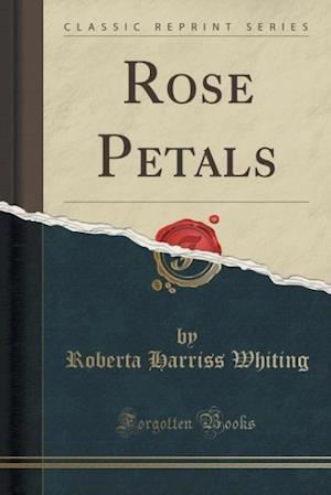 Rose Petals (Classic Reprint) af Roberta Harriss Whiting
