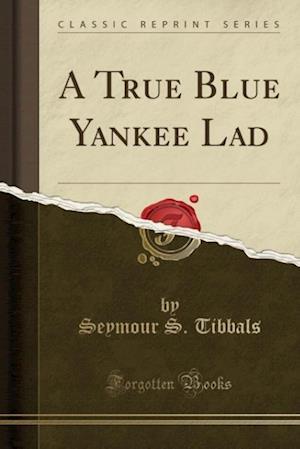 A True Blue Yankee Lad (Classic Reprint) af Seymour S. Tibbals