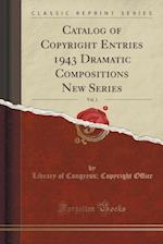 Catalog of Copyright Entries 1943 Dramatic Compositions New Series, Vol. 1 (Classic Reprint)