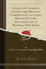Catalog of Copyright Entries 1946 Dramatic Compositions, Lectures, Motion Pictures Including List of Renewals New Series, Vol. 1 (Classic Reprint)