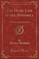 The Home-Life of the Spoonbill af Bentley Beetham