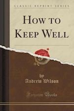 How to Keep Well (Classic Reprint)
