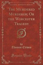 The Murdered Murderer; Or the Worcester Tragedy (Classic Reprint)