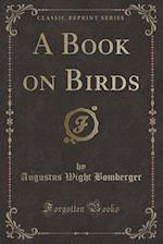 A Book on Birds (Classic Reprint) af Augustus Wight Bomberger